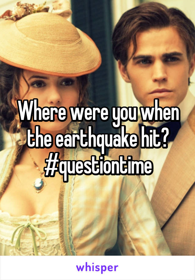 Where were you when the earthquake hit? #questiontime