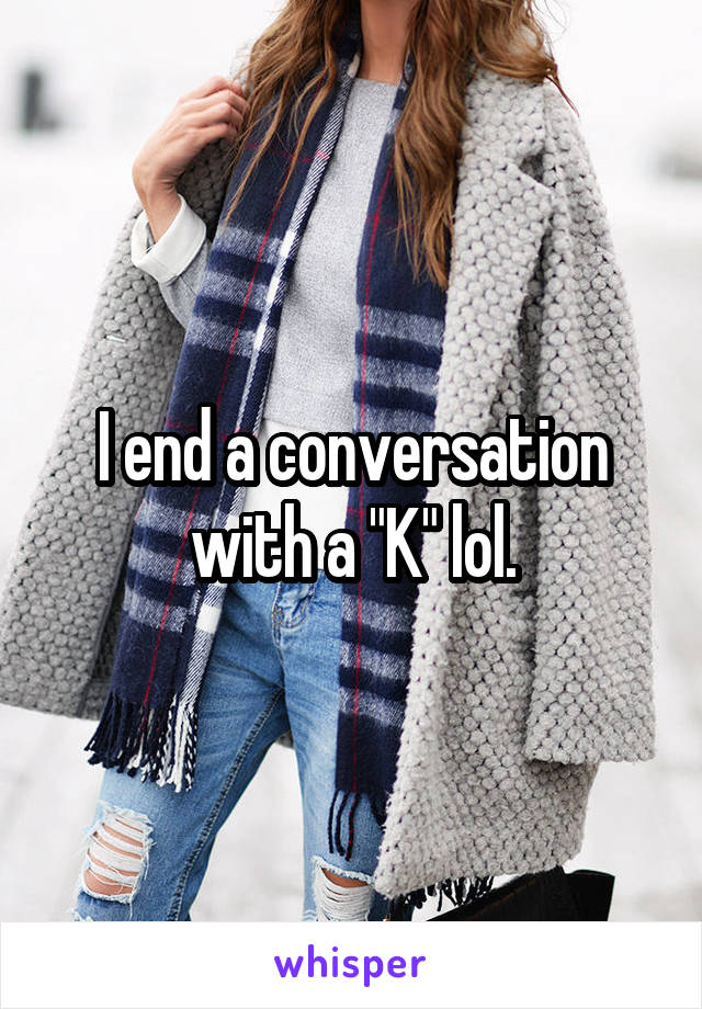 """I end a conversation with a """"K"""" lol."""