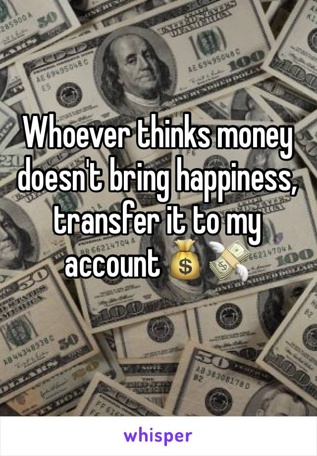 Whoever thinks money doesn't bring happiness, transfer it to my account💰💸