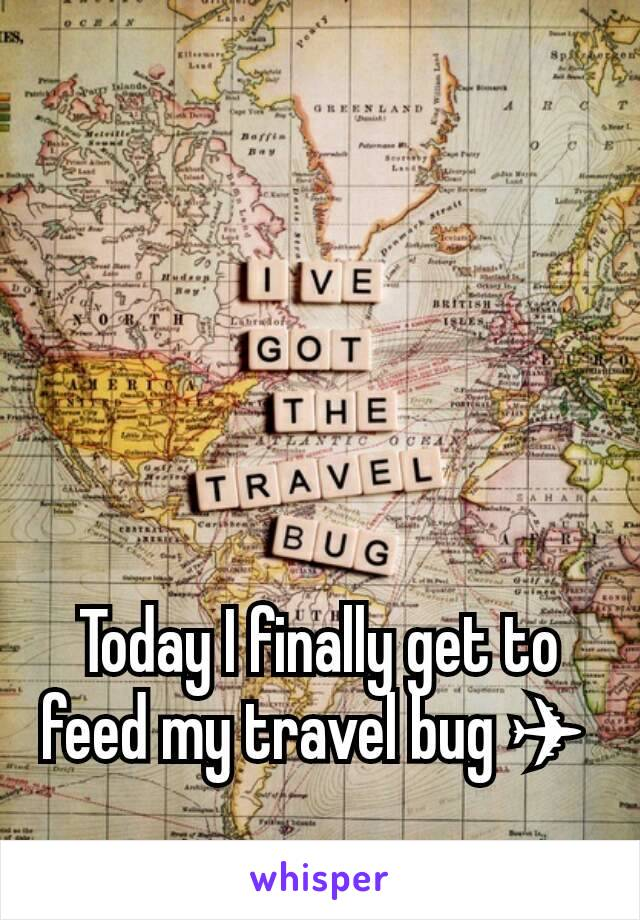 Today I finally get to feed my travel bug ✈