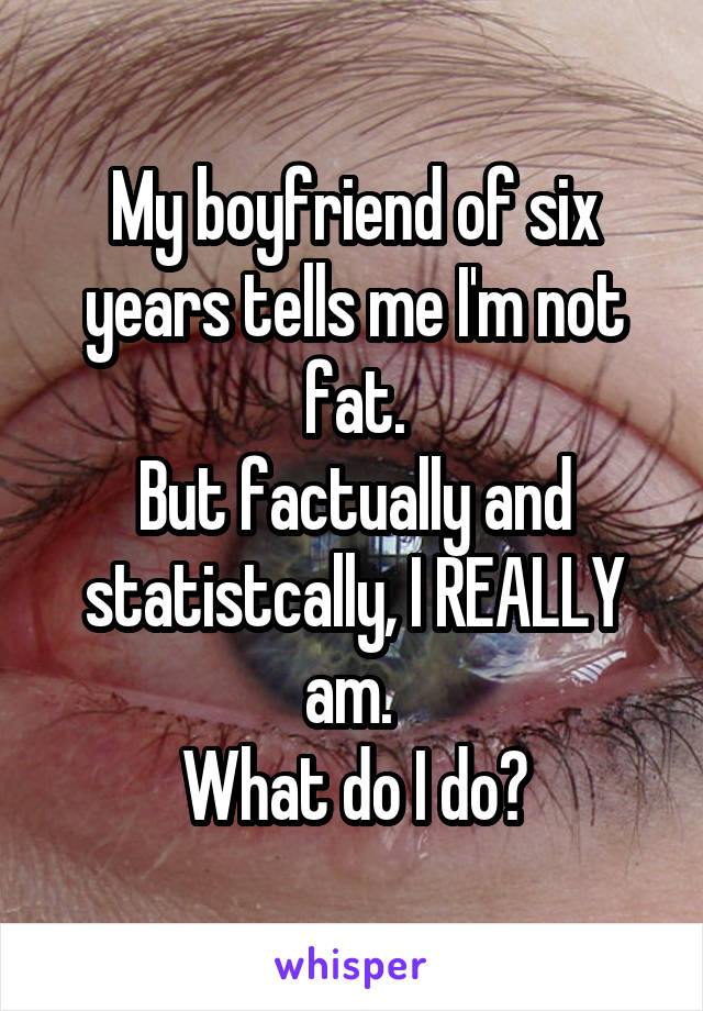 My boyfriend of six years tells me I'm not fat. But factually and statistcally, I REALLY am.  What do I do?