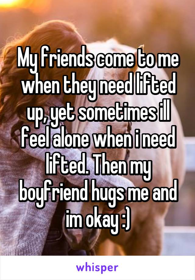 My friends come to me when they need lifted up, yet sometimes ill feel alone when i need lifted. Then my boyfriend hugs me and im okay :)