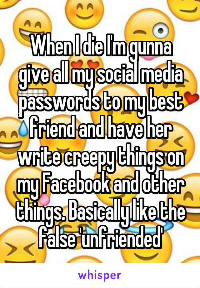 When I die I'm gunna give all my social media passwords to my best friend and have her write creepy things on my Facebook and other things. Basically like the false 'unfriended'