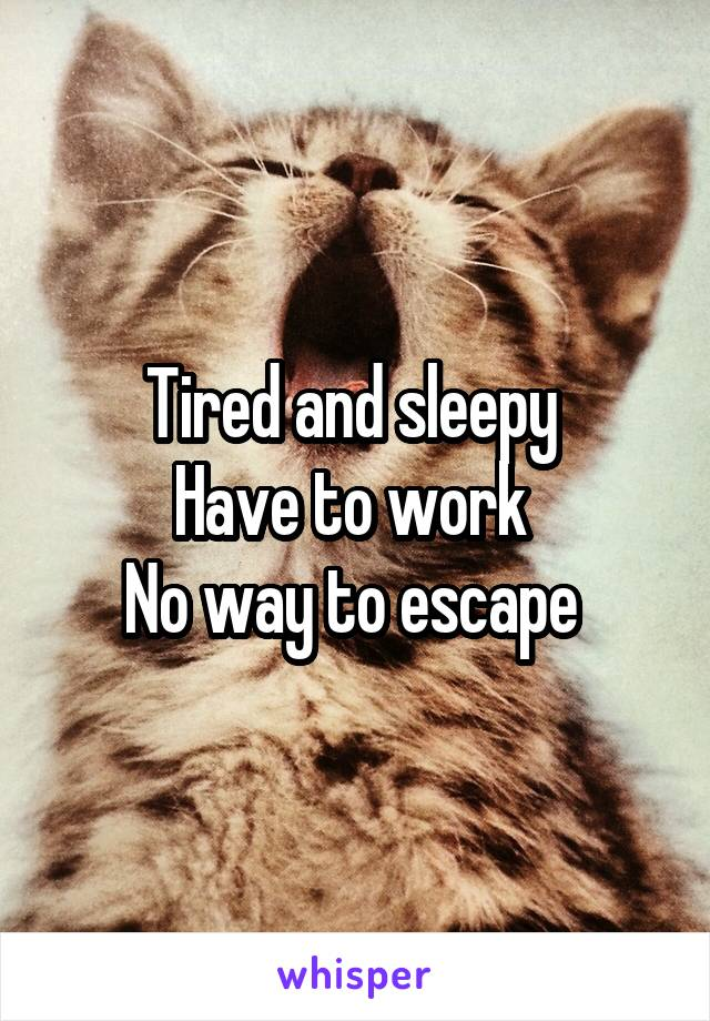 Tired and sleepy  Have to work  No way to escape