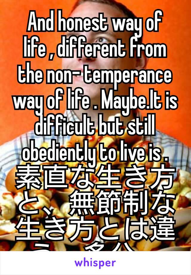 And honest way of life , different from the non- temperance way of life . Maybe.It is difficult but still obediently to live is . 素直な生き方と、無節制な生き方とは違う。多分。