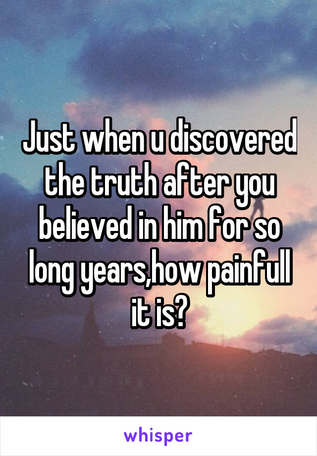 Just when u discovered the truth after you believed in him for so long years,how painfull it is?