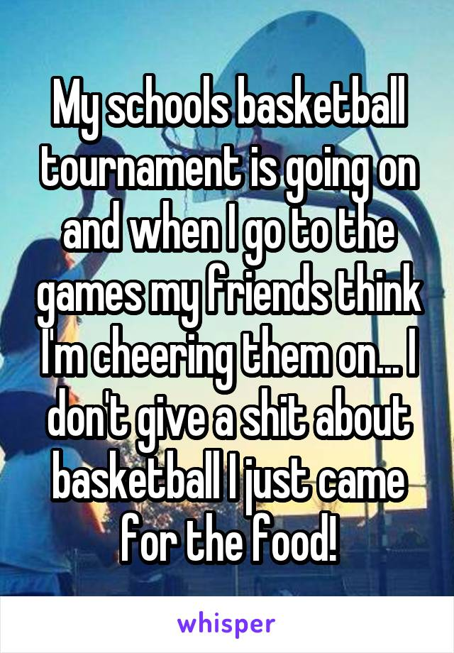 My schools basketball tournament is going on and when I go to the games my friends think I'm cheering them on... I don't give a shit about basketball I just came for the food!