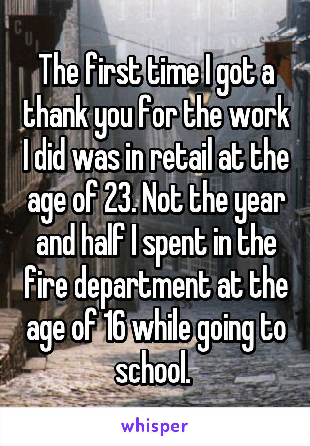 The first time I got a thank you for the work I did was in retail at the age of 23. Not the year and half I spent in the fire department at the age of 16 while going to school.