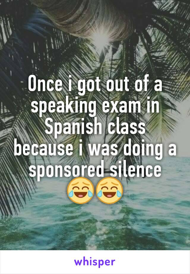 Once i got out of a speaking exam in Spanish class because i was doing a sponsored silence 😂😂