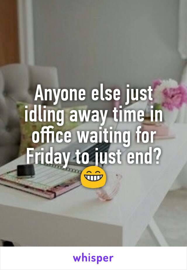 Anyone else just  idling away time in office waiting for Friday to just end? 😁