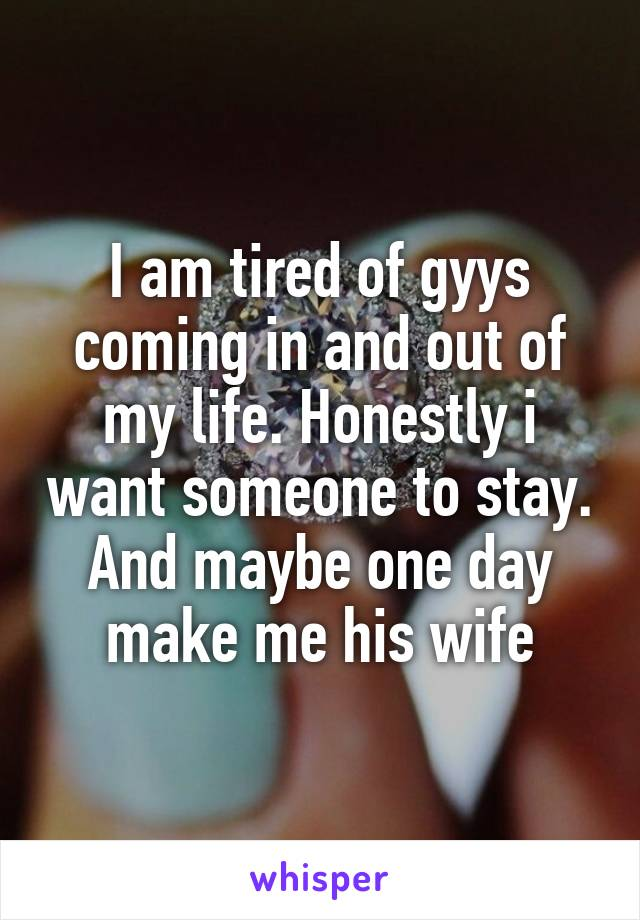 I am tired of gyys coming in and out of my life. Honestly i want someone to stay. And maybe one day make me his wife