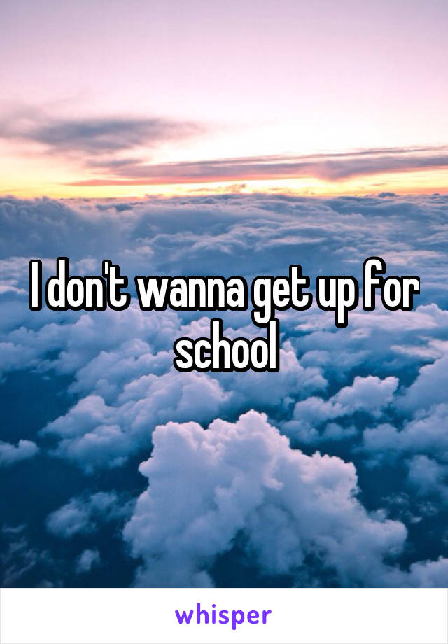 I don't wanna get up for school