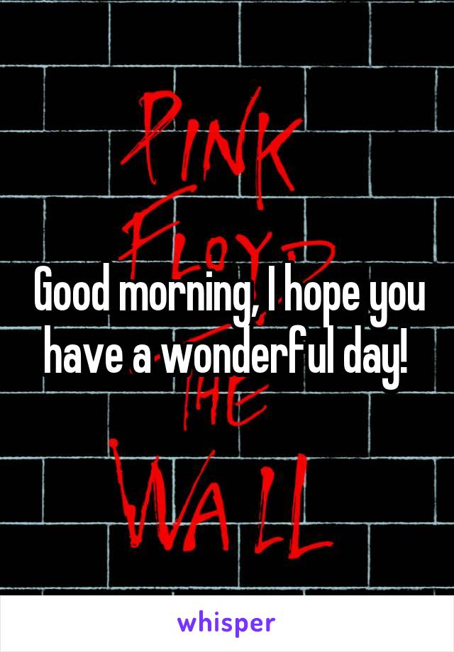Good morning, I hope you have a wonderful day!