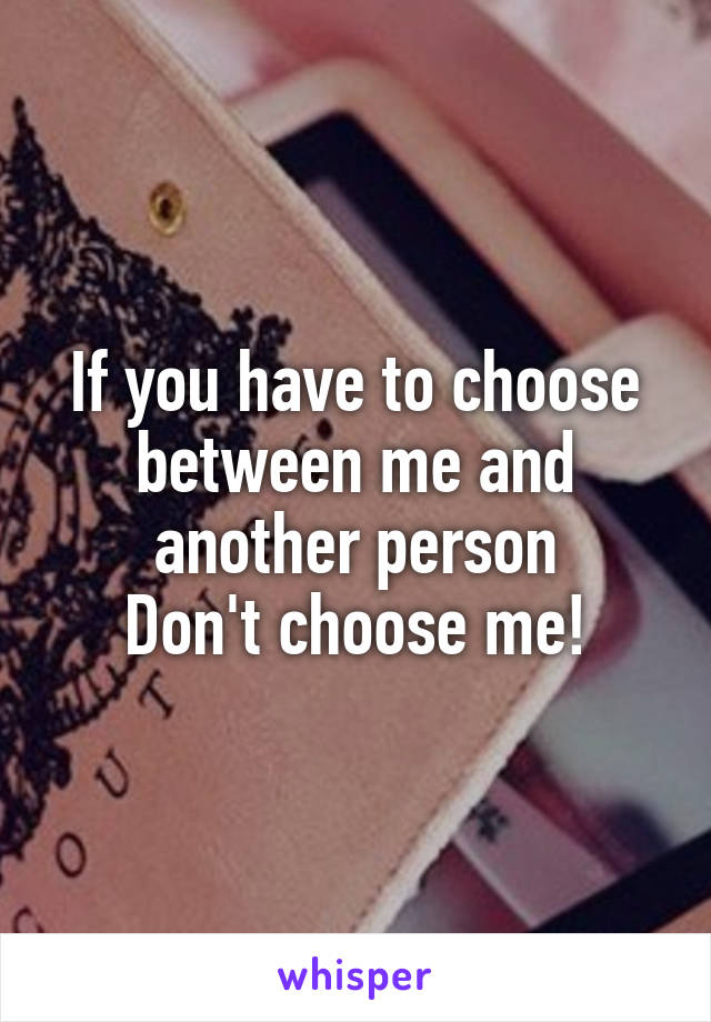 If you have to choose between me and another person Don't choose me!