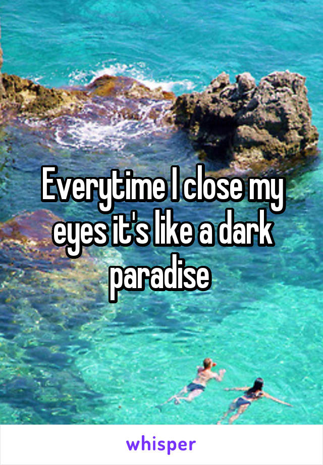 Everytime I close my eyes it's like a dark paradise