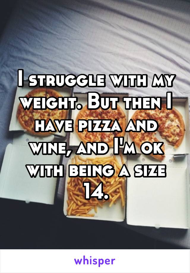 I struggle with my weight. But then I have pizza and wine, and I'm ok with being a size 14.