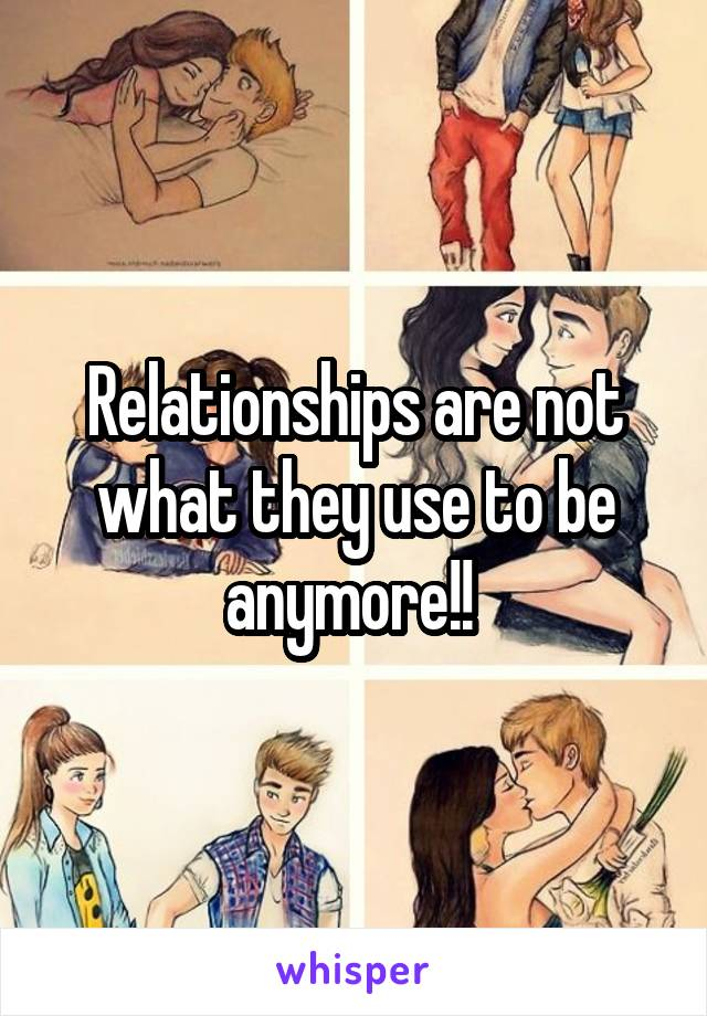 Relationships are not what they use to be anymore!!