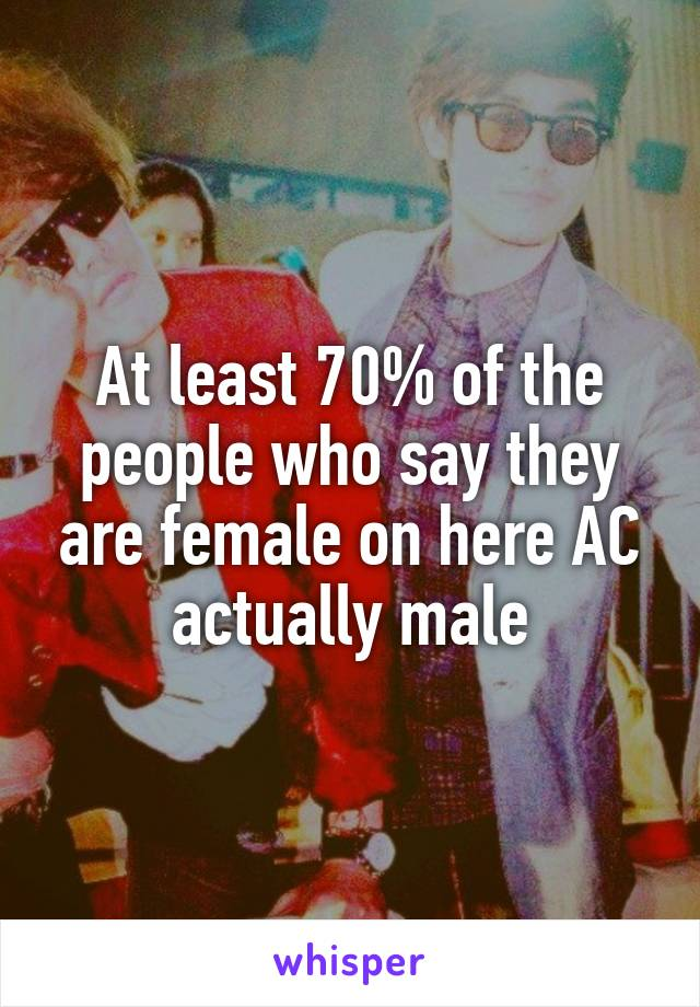 At least 70% of the people who say they are female on here AC actually male