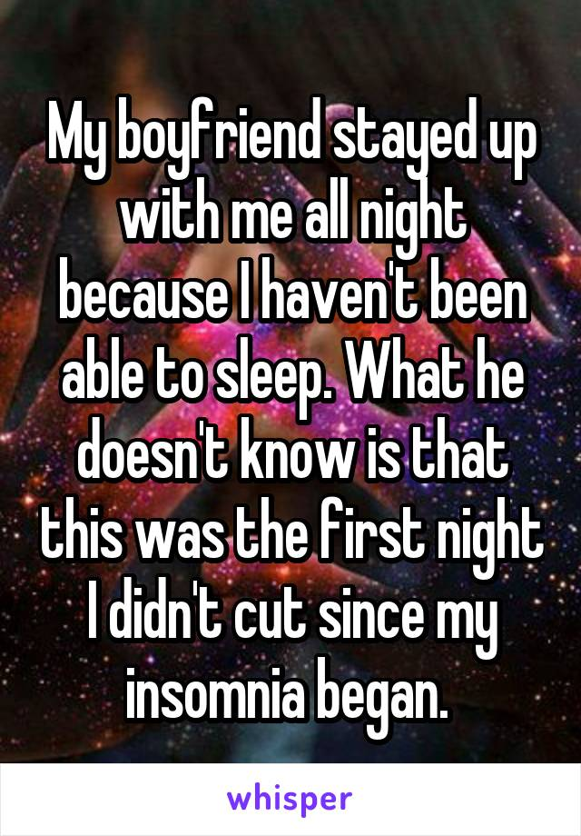 My boyfriend stayed up with me all night because I haven't been able to sleep. What he doesn't know is that this was the first night I didn't cut since my insomnia began.