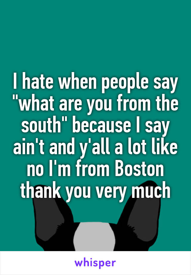 "I hate when people say ""what are you from the south"" because I say ain't and y'all a lot like no I'm from Boston thank you very much"
