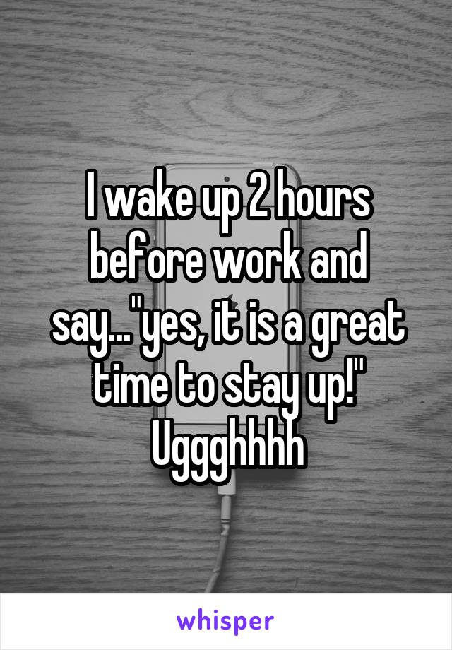 """I wake up 2 hours before work and say...""""yes, it is a great time to stay up!"""" Uggghhhh"""