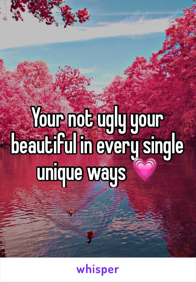 Your not ugly your beautiful in every single unique ways 💗