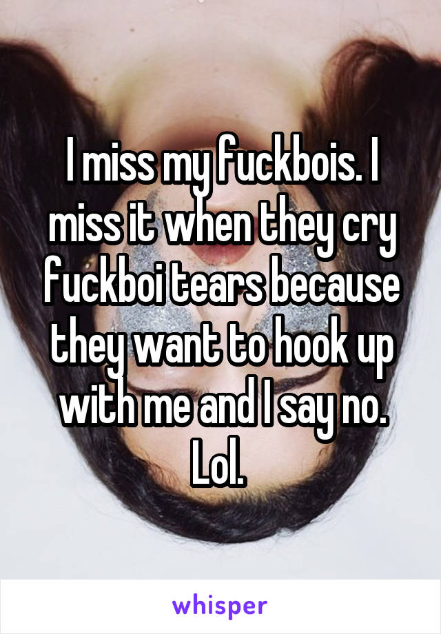 I miss my fuckbois. I miss it when they cry fuckboi tears because they want to hook up with me and I say no. Lol.