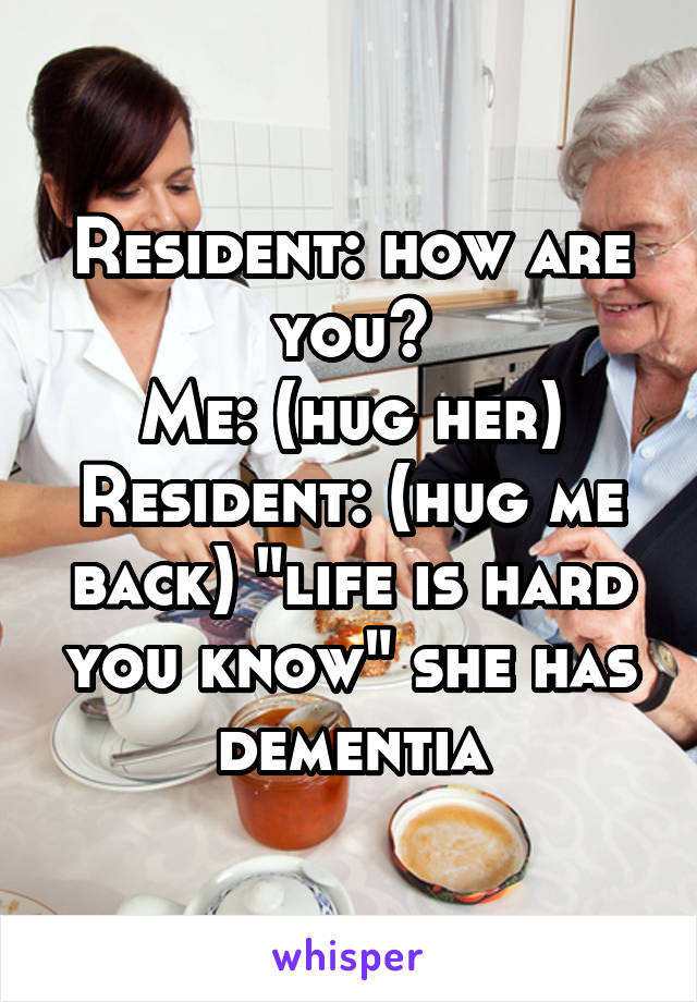 """Resident: how are you? Me: (hug her) Resident: (hug me back) """"life is hard you know"""" she has dementia"""