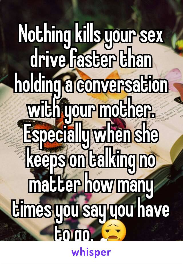 Nothing kills your sex drive faster than holding a conversation with your mother. Especially when she keeps on talking no matter how many times you say you have to go. 😧