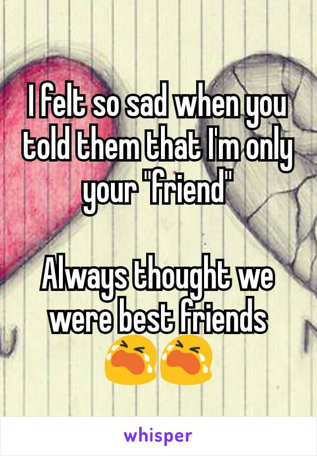 "I felt so sad when you told them that I'm only your ""friend""  Always thought we were best friends 😭😭"