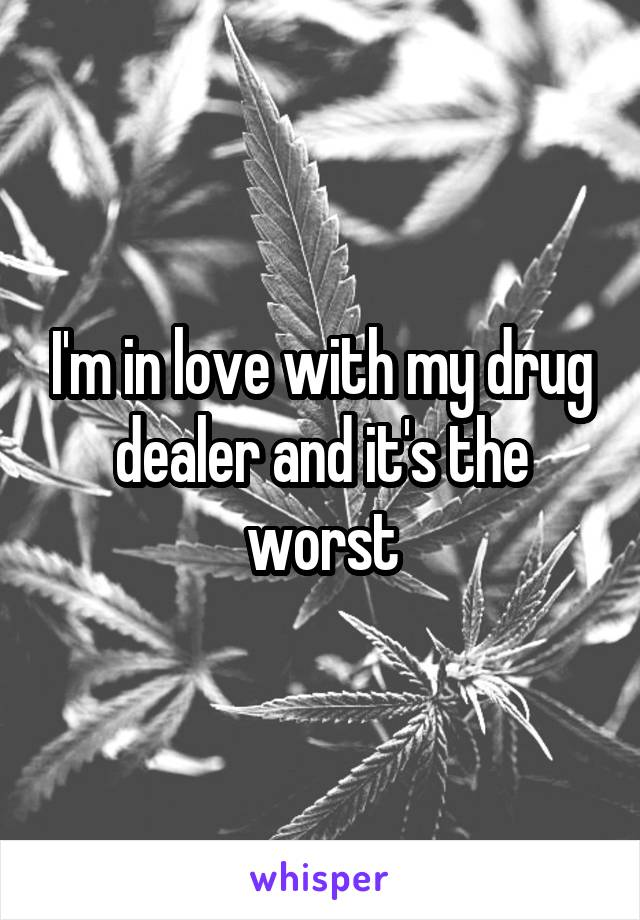 I'm in love with my drug dealer and it's the worst