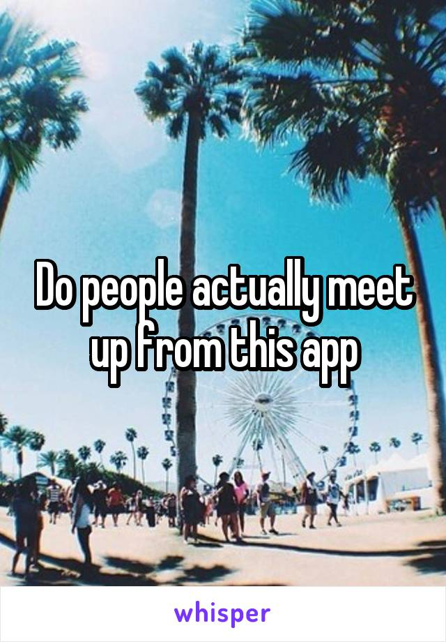 Do people actually meet up from this app