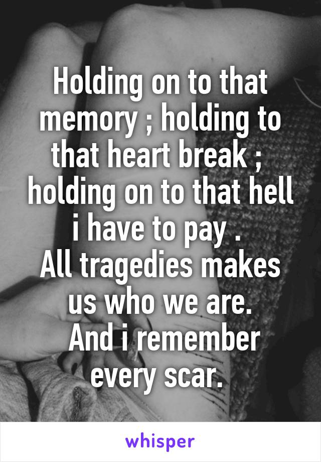 Holding on to that memory ; holding to that heart break ;  holding on to that hell i have to pay .  All tragedies makes us who we are.  And i remember every scar.
