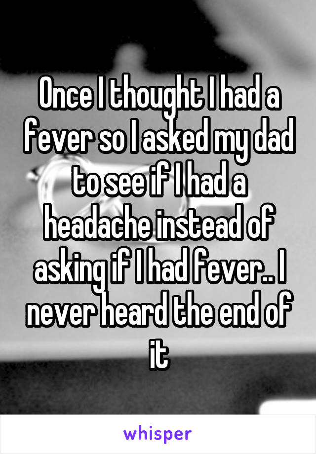 Once I thought I had a fever so I asked my dad to see if I had a headache instead of asking if I had fever.. I never heard the end of it