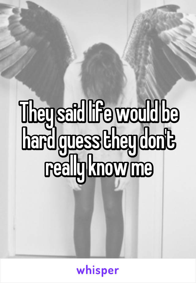 They said life would be hard guess they don't really know me