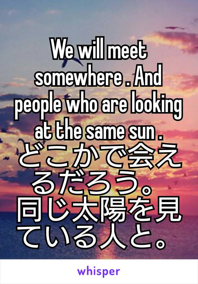 We will meet somewhere . And people who are looking at the same sun . どこかで会えるだろう。 同じ太陽を見ている人と。