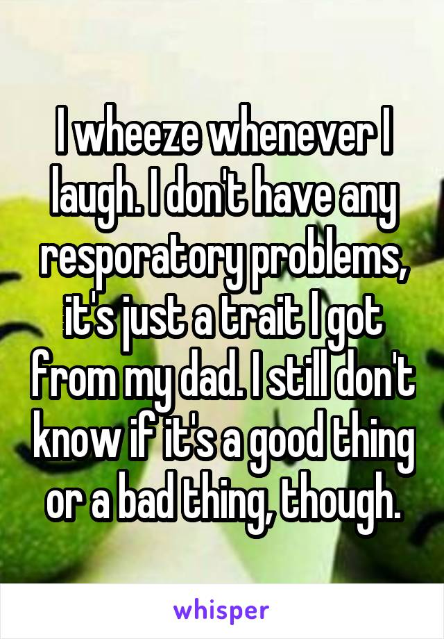 I wheeze whenever I laugh. I don't have any resporatory problems, it's just a trait I got from my dad. I still don't know if it's a good thing or a bad thing, though.