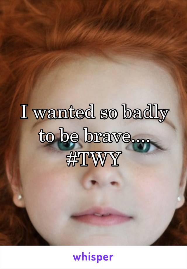 I wanted so badly to be brave.... #TWY