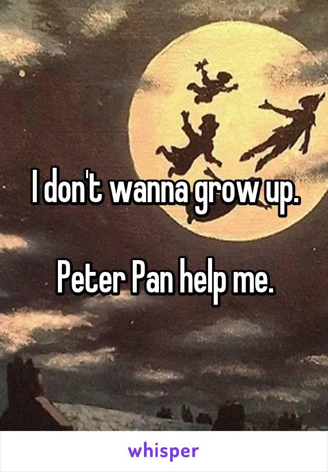 I don't wanna grow up.  Peter Pan help me.