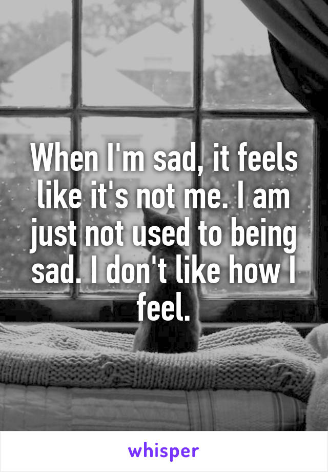 When I'm sad, it feels like it's not me. I am just not used to being sad. I don't like how I feel.