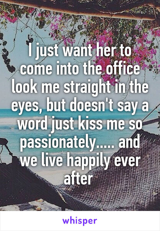 I just want her to come into the office look me straight in the eyes, but doesn't say a word just kiss me so passionately..... and we live happily ever after