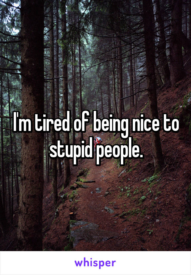 I'm tired of being nice to stupid people.