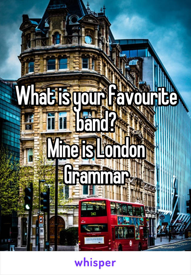 What is your favourite band? Mine is London Grammar