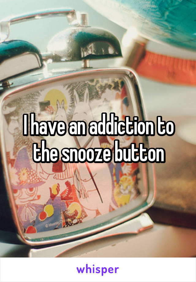 I have an addiction to the snooze button