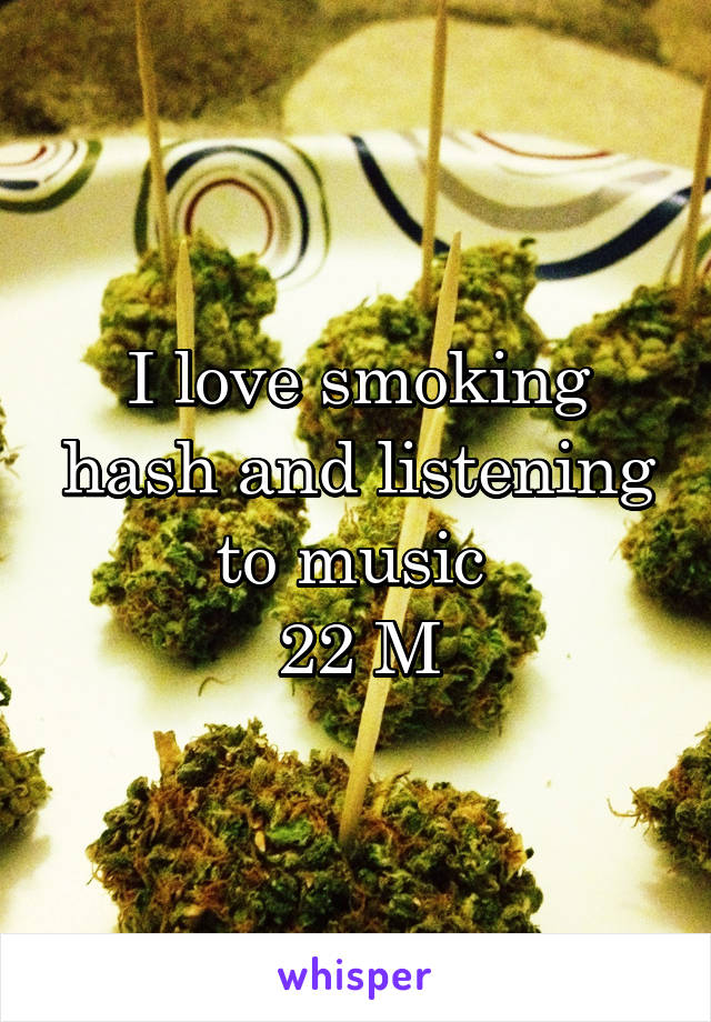 I love smoking hash and listening to music  22 M