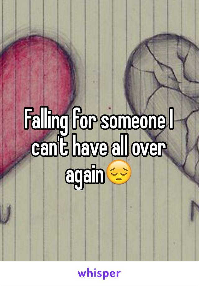 Falling for someone I can't have all over again😔