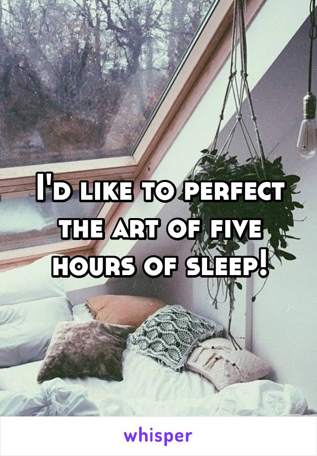 I'd like to perfect the art of five hours of sleep!