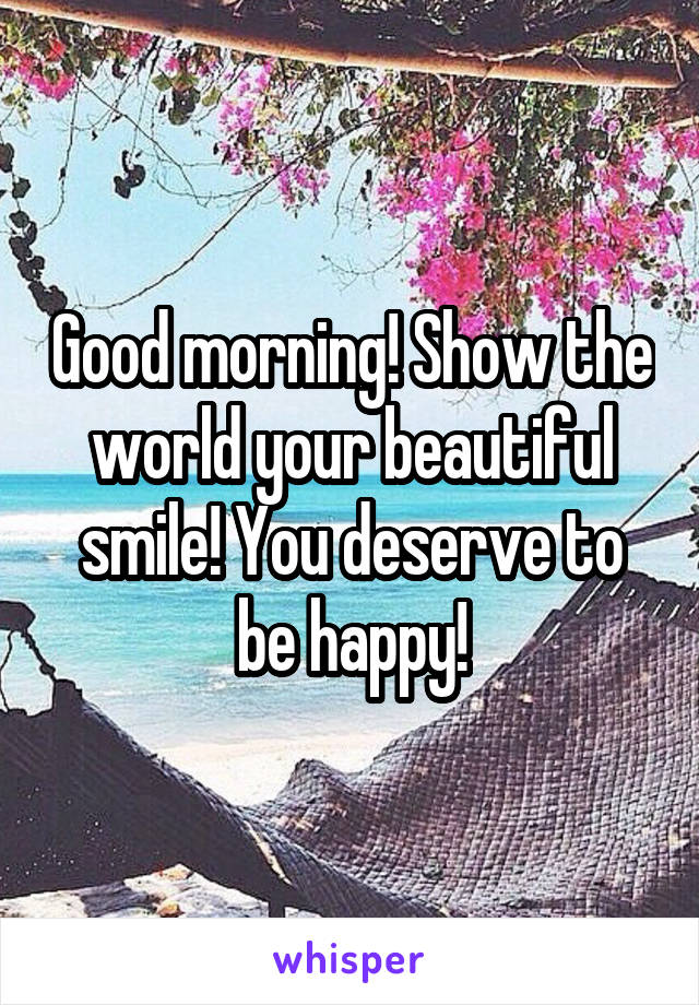 Good morning! Show the world your beautiful smile! You deserve to be happy!