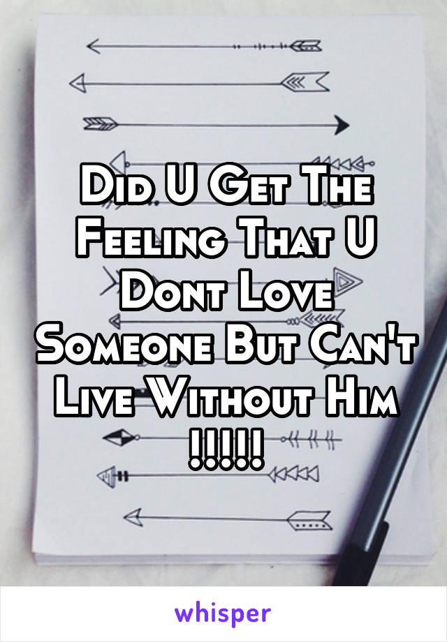 Did U Get The Feeling That U Dont Love Someone But Can't Live Without Him !!!!!
