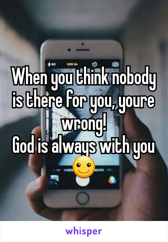 When you think nobody is there for you, youre wrong! God is always with you ☺